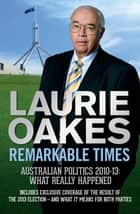 Remarkable Times - Australian Politics 2010-13: What Really Happened ebook by Laurie Oakes