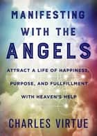 Manifesting with the Angels - Attract a Life of Happiness, Purpose, and Fulfillment with Heaven's Help ebook by Charles Virtue