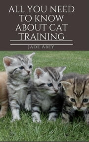 All You Need to Know About Cat Training - Animal Lover, #1 ebook by Jade Abey
