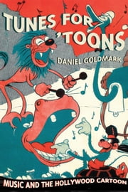Tunes for 'Toons: Music and the Hollywood Cartoon ebook by Goldmark, Daniel Ira