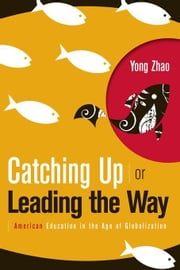 Catching Up or Leading the Way: American Education in the Age of Globalization ebook by Zhao, Yong