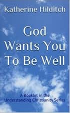 God Wants You to be Well - A Booklet ebook by Katherine Hilditch