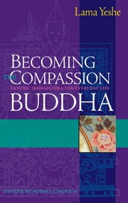 Becoming the Compassion Buddha - Tantric Mahamudra for Everyday Life ebook by Lama Thubten Yeshe,Robina Courtin,Geshe Lhundub Sopa