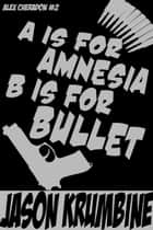 A is for Amnesia, B is for Bullet ebook by Jason Krumbine