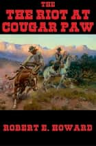 The Riot at Cougar Paw ebook by Robert E. Howard
