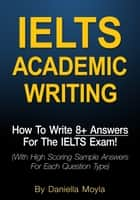 IELTS Academic Writing: How To Write 8+ Answers For The IELTS Exam! ebook by Daniella Moyla