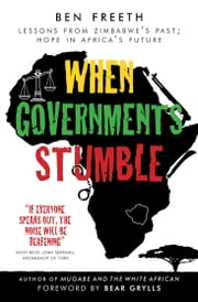 When Governments Stumble - Lessons from Zimbabwes past, hope in Africa's future ebook by Ben Freeth