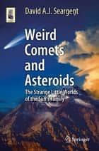 Weird Comets and Asteroids - The Strange Little Worlds of the Sun's Family ebook by David A. J. Seargent