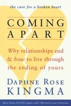Coming Apart: Why Relationships End And How To Live Through The Ending Of Yours eBook by Daphne Rose Kingma