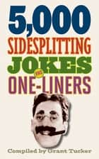 5,000 Sidesplitting Jokes and One-Liners ebook by Grant Tucker