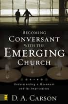 Becoming Conversant with the Emerging Church - Understanding a Movement and Its Implications ebook by D. A. Carson