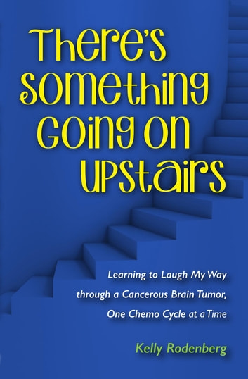 There's Something Going On Upstairs - Learning to Laugh My Way through a Cancerous Brain Tumor, One Chemo Cycle at a Time ebook by Kelly Ann Rodenberg