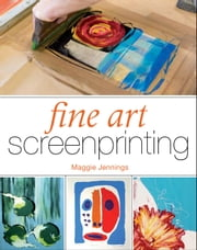 Fine Art Screenprinting ebook by Maggie Jennings