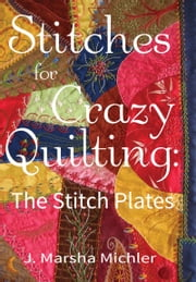Stitches for Crazy Quilting - The Stitch Plates ebook by J. Marsha Michler