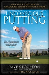 Unconscious Putting - Dave Stockton's Guide to Unlocking Your Signature Stroke ebook by Dave Stockton,Matthew Rudy