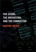 The Score, the Orchestra, and the Conductor e-bok by Gustav Meier