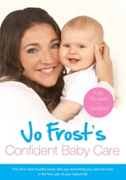 Jo Frost's Confident Baby Care - Everything You Need To Know For The First Year From UK's Most Trusted Nanny ebook by Jo Frost