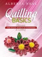 QUILLING BASICS - Discover the Magic World of Surprises in Quilling ebook by Alberta Neal