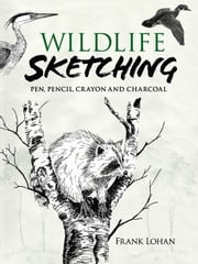 Wildlife Sketching: Pen, Pencil, Crayon and Charcoal ebook by Frank Lohan