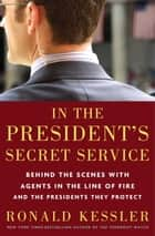 In the President's Secret Service - Behind the Scenes with Agents in the Line of Fire and the Presidents They Protect eBook by Ronald Kessler