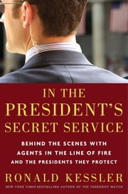 In the President's Secret Service - Behind the Scenes with Agents in the Line of Fire and the Presidents They Protect 電子書籍 by Ronald Kessler