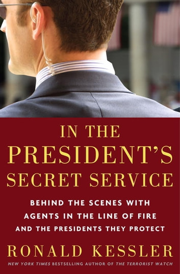In the President's Secret Service - Behind the Scenes with Agents in the Line of Fire and the Presidents TheyProtect ebook by Ronald Kessler