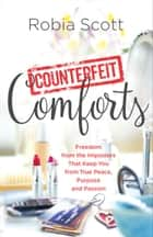 Counterfeit Comforts - Freedom from the Imposters That Keep You from True Peace, Purpose and Passion ebook by Robia Scott