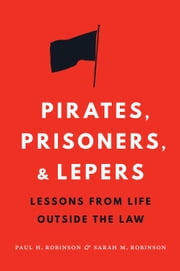 Pirates, Prisoners, and Lepers - Lessons from Life Outside the Law ebook by Paul H Robinson,Sarah M. Robinson