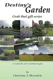 Destiny's Garden - Grab that gift Series A crushed life can be smoothened again ebook by Christiana .T. Moronfolu