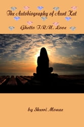 The Autobiography of Aunt Kat: Ghetto T.R.U. Love ebook by Sherri Monae