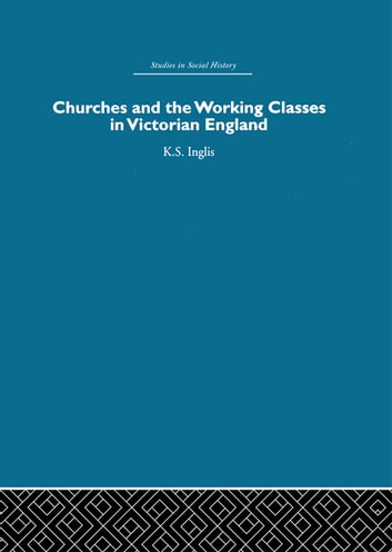Churches and the Working Classes in Victorian England ebook by Kenneth Inglis