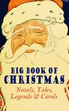 Big Book of Christmas Novels, Tales, Legends & Carols (Illustrated Edition) - 450+ Titles in One Edition: A Christmas Carol, Little Women, Silent Night, The Gift of the Magi, The Three Kings… ebook by Mark Twain, Beatrix Potter, Louisa May Alcott,...