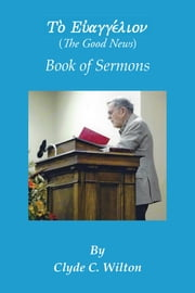 The Good News: Book of Sermons ebook by Wilton, Clyde C.