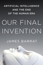 Our Final Invention - Artificial Intelligence and the End of the Human Era ebook by James Barrat