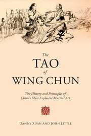 The Tao of Wing Chun - The History and Principles of China's Most Explosive Martial Art ebook by John Little,Danny Xuan