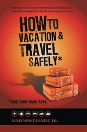 How To Vacation & Travel Safely - ...and Come Back Alive ebook by Earnest Hart, Jr.
