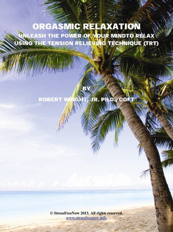 Orgasmic Relaxation: Unleash the Power of Your Mind to Relax Using the Tension Relieving Technique (TRT) ebook by Robert Wright Jr., Ph.D., COFT