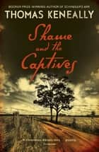 Shame and the Captives eBook by Thomas Keneally