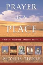 Prayer Is a Place ebook by Phyllis Tickle
