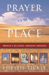 Prayer Is a Place - America's Religious Landscape Observed ebook by Phyllis Tickle