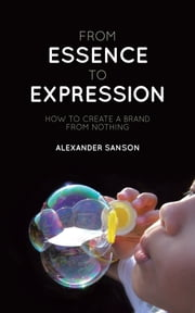 FROM ESSENCE TO EXPRESSION - HOW TO CREATE A BRAND FROM NOTHING ebook by ALEXANDER SANSON