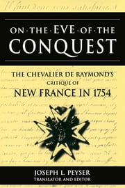 On the Eve of Conquest: The Chevalier de Raymond's Critique of New France in 1754 ebook by Joseph L. Peyser