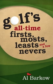 Golf's All-Time Firsts, Mosts, Leasts, and a Few Nevers ebook by Al Barkow