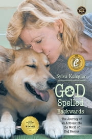 God Spelled Backwards - (The Journey of an Actress into the World of Dog Rescue) ebook by Sylva Kelegian