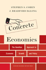 Concrete Economics - The Hamilton Approach to Economic Growth and Policy ebook by Stephen S. Cohen,J. Bradford DeLong