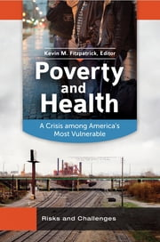 Poverty and Health: A Crisis Among America's Most Vulnerable [2 volumes] - A Crisis among America's Most Vulnerable ebook by Kevin Michael Fitzpatrick