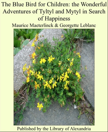 The Blue Bird for Children: the Wonderful Adventures of Tyltyl and Mytyl in Search of Happiness ebook by Maurice Maeterlinck