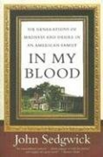 In My Blood - Six Generations of Madness and Desire in an American Family ebook by John Sedgwick