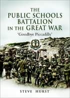 The Public Schools Battalion in the Great War - 'Goodbye Piccadilly' ebook by Steve Hurst