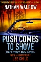 Push Comes to Shove: Seven Stories and a Novella, With a Foreword by Lee Child ebook by Nathan Walpow